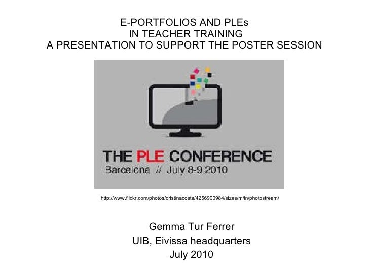 E-PORTFOLIOS AND PLEs  IN TEACHER TRAINING A PRESENTATION TO SUPPORT THE POSTER SESSION Gemma Tur Ferrer UIB, Eivissa head...