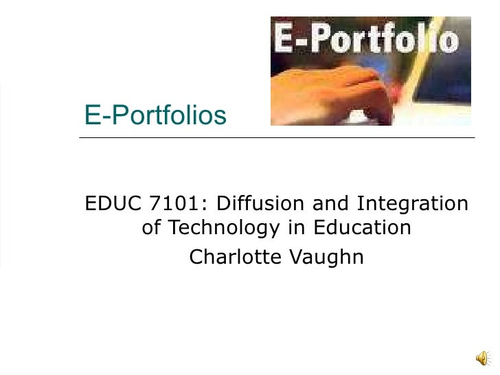 E-Portfolios EDUC 7101: Diffusion and Integration of Technology in Education Charlotte Vaughn