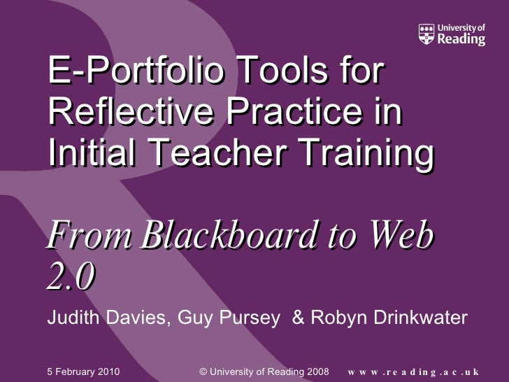 E-Portfolio Tools for Reflective Practice in Initial Teacher Training    From Blackboard to Web 2.0 Judith Davies, Guy Pur...