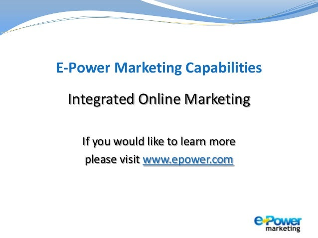 E-Power Marketing Capabilities Integrated Online Marketing If you would like to learn more please visit www.epower.com