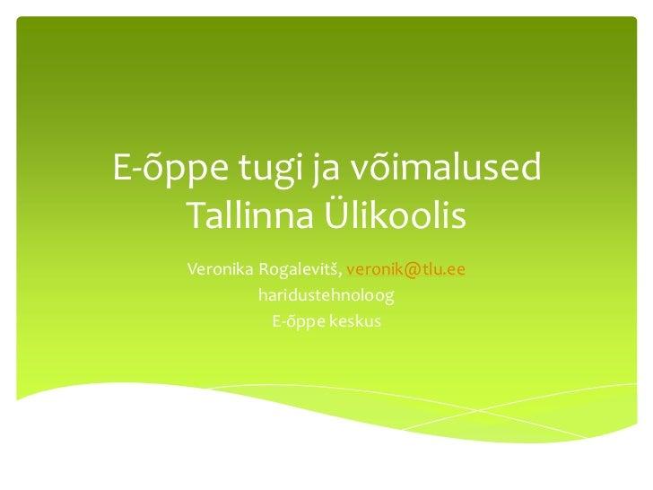 E-õppe tugi ja võimalused    Tallinna Ülikoolis    Veronika Rogalevitš, veronik@tlu.ee             haridustehnoloog       ...