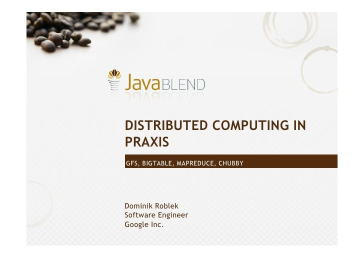 DISTRIBUTED COMPUTING IN PRAXIS GFS, BIGTABLE, MAPREDUCE, CHUBBY     Dominik Roblek Software Engineer Google Inc.