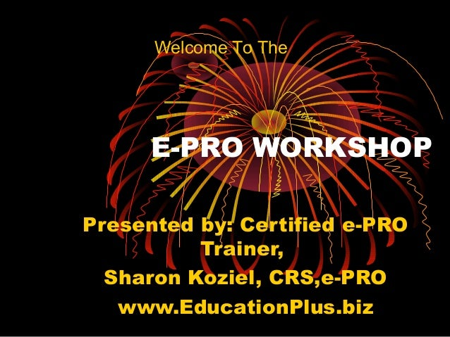 E-PRO WORKSHOP Presented by: Certified e-PRO Trainer, Sharon Koziel, CRS,e-PRO www.EducationPlus.biz Welcome To The