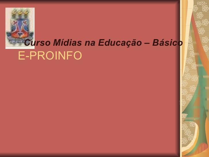 E-PROINFO <ul><li>Curso Mídias na Educação – Básico  </li></ul>