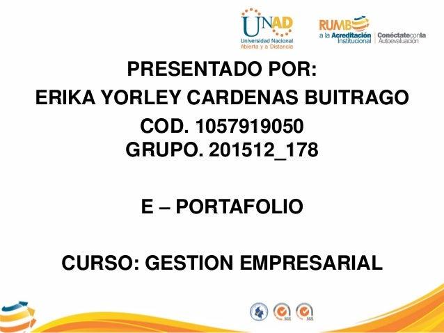 PRESENTADO POR: ERIKA YORLEY CARDENAS BUITRAGO COD. 1057919050 GRUPO. 201512_178 E – PORTAFOLIO CURSO: GESTION EMPRESARIAL