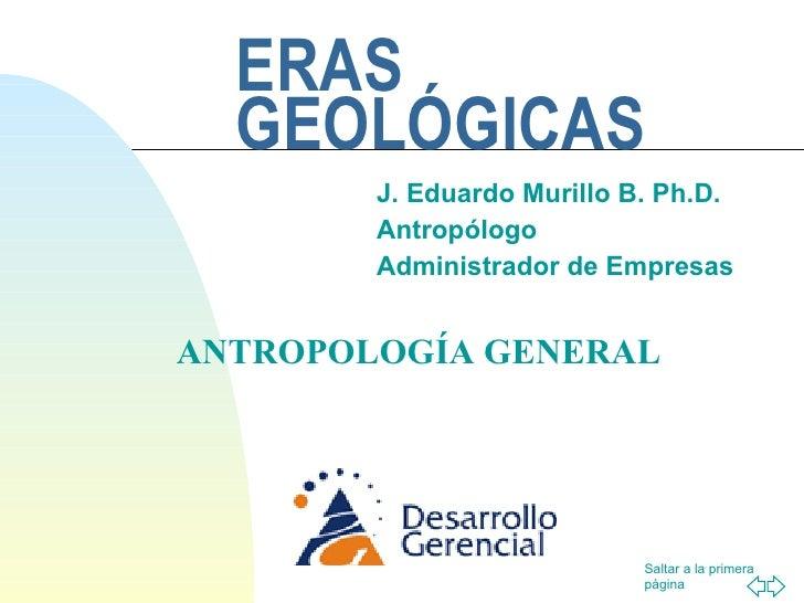 ERAS GEOLÓGICAS J. Eduardo Murillo B. Ph.D. Antropólogo Administrador de Empresas ANTROPOLOGÍA GENERAL