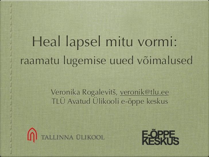 Heal lapsel mitu vormi:raamatu lugemise uued võimalused     Veronika Rogalevitš, veronik@tlu.ee     TLÜ Avatud Ülikooli e-...