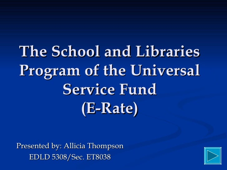 The School and Libraries Program of the Universal Service Fund (E-Rate) Presented by: Allicia Thompson EDLD 5308/Sec. ET8038