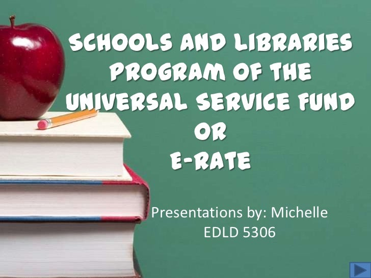 Schools and Libraries    Program of theUniversal Service Fund          or        E-Rate      Presentations by: Michelle   ...