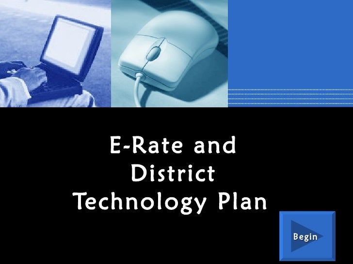 E-Rate and District Technology Plan   Begin