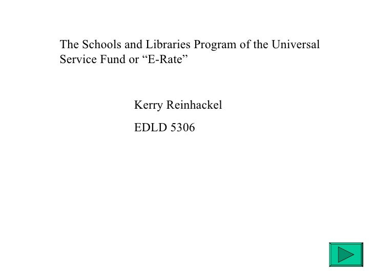 """The Schools and Libraries Program of the Universal Service Fund or """"E-Rate"""" Kerry Reinhackel EDLD 5306"""