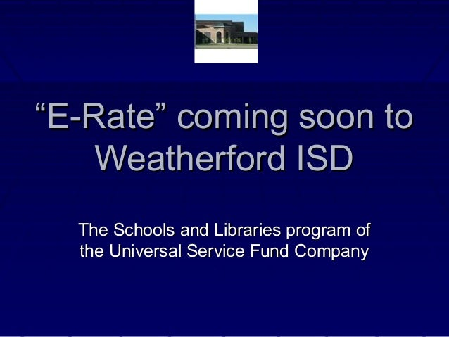 """""""""""E-Rate"""" coming soon toE-Rate"""" coming soon to Weatherford ISDWeatherford ISD The Schools and Libraries program ofThe Scho..."""