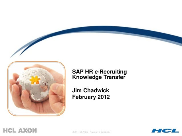 SAP HR e-RecruitingKnowledge TransferJim ChadwickFebruary 2012© 2011 HCL AXON – Proprietary & Confidential