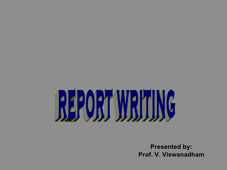 REPORT WRITING Presented by: Prof. V. Viswanadham