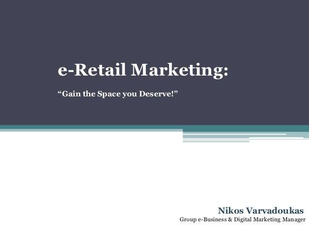 "e-Retail Marketing:""Gain the Space you Deserve!""                                             Nikos Varvadoukas            ..."
