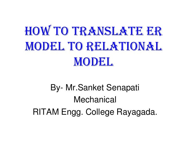 How to translate ERModel to Relational       Model     By- Mr.Sanket Senapati          Mechanical RITAM Engg. College Raya...