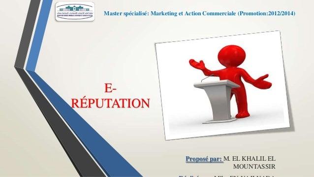 Master spécialisé: Marketing et Action Commerciale (Promotion:2012/2014)  ERÉPUTATION  Proposé par: M. EL KHALIL EL MOUNTA...