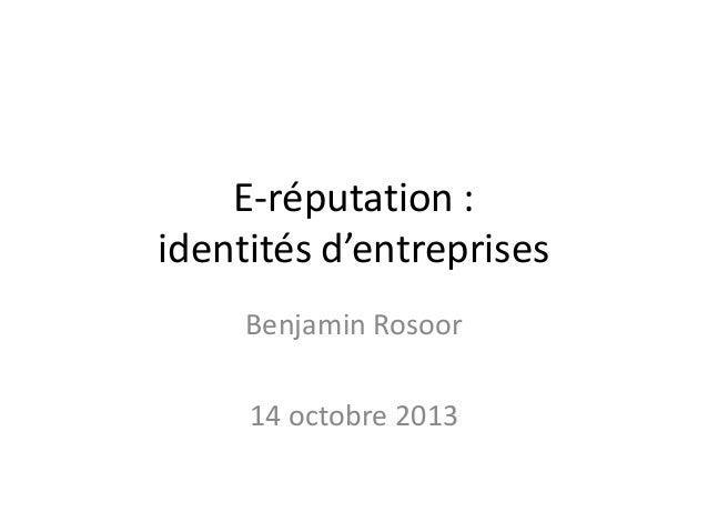 E-réputation : identités d'entreprises Benjamin Rosoor  14 octobre 2013