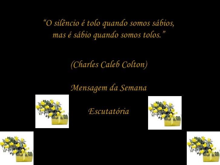 """"""" O silêncio é tolo quando somos sábios, mas é sábio quando somos tolos."""" (Charles Caleb Colton) Mensagem da Semana Escuta..."""