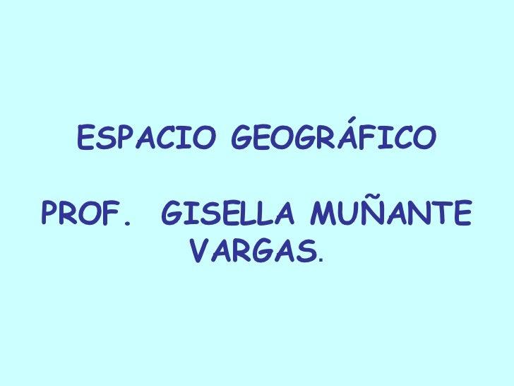 ESPACIO GEOGRÁFICO PROF.  GISELLA MUÑANTE VARGAS .