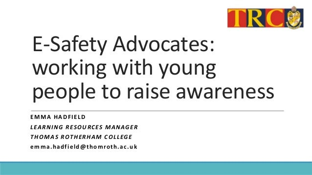 E-Safety Advocates: working with young people to raise awareness EMMA HADFIELD LEARNING RESOURCES MANAGER THOMAS ROTHERHAM...