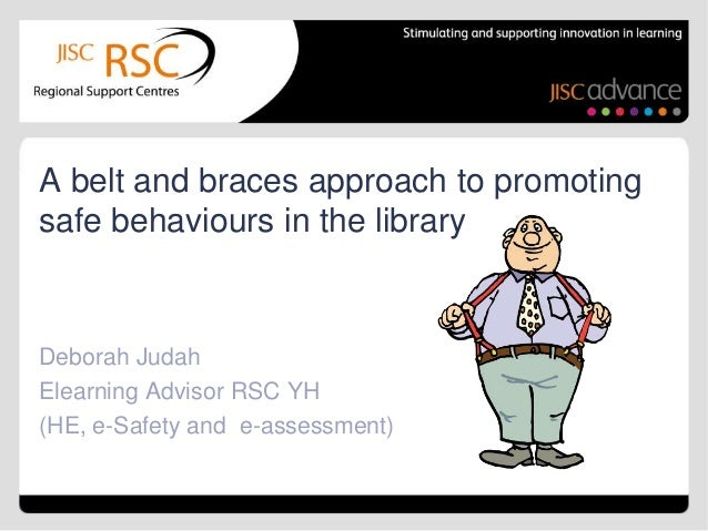 A belt and braces approach to promotingsafe behaviours in the libraryDeborah JudahElearning Advisor RSC YH(HE, e-Safety an...
