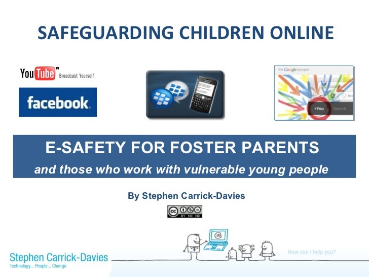 SAFEGUARDING CHILDREN ONLINE E-SAFETY FOR FOSTER PARENTS  and those who work with vulnerable young people   By Stephen Car...