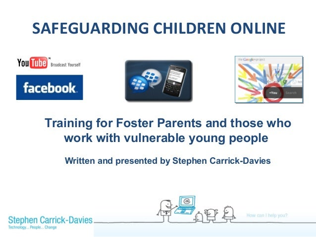 SAFEGUARDING CHILDREN ONLINE Training for Foster Parents and those who    work with vulnerable young people    Written and...
