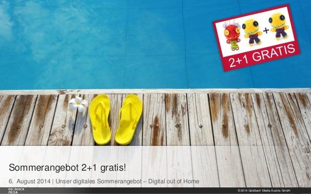 © 2014 Goldbach Media Austria GmbH 1 6. August 2014 | Unser digitales Sommerangebot – Digital out of Home Sommerangebot 2+...
