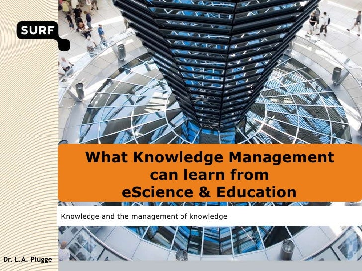 What Knowledge Managementcan learn fromeScience & Education<br />Knowledge and the management of knowledge<br />Dr. L.A. P...