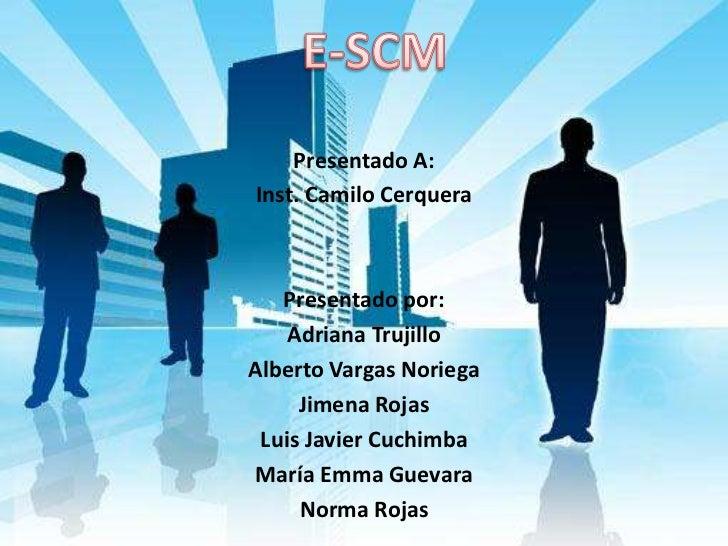 E-SCM<br />Presentado A:<br />Inst. Camilo Cerquera<br /><br />Presentado por:<br />Adriana Trujillo<br />Alberto Vargas ...