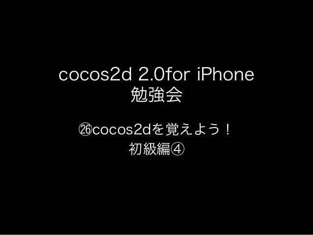 cocos2d 2.0for iPhone       勉強会   cocos2dを覚えよう!       初級編④