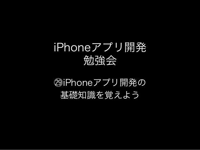iPhoneアプリ開発     勉強会iPhoneアプリ開発の基礎知識を覚えよう