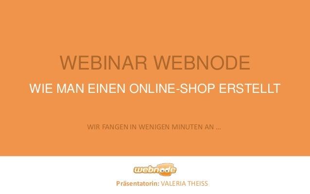 Präsentatorin: VALERIA THEISS WEBINAR WEBNODE WIE MAN EINEN ONLINE-SHOP ERSTELLT WIR FANGEN IN WENIGEN MINUTEN AN …