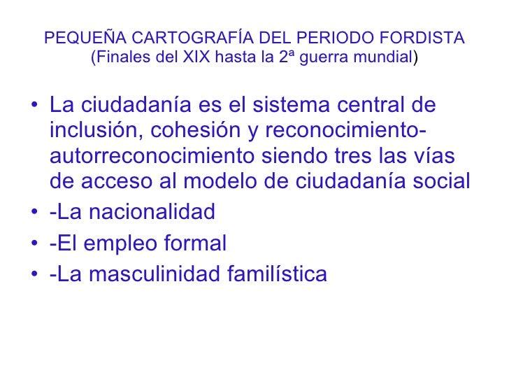 PEQUEÑA CARTOGRAFÍA DEL PERIODO FORDISTA (Finales del XIX hasta la 2ª guerra mundial ) <ul><li>La ciudadanía es el sistema...