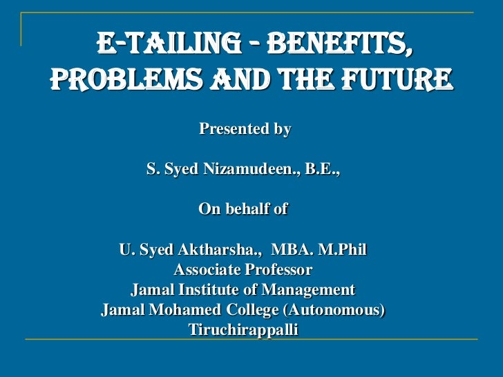E-TAILING - BENEFITS, PROBLEMS AND THE FUTURE<br /> Presented by S. Syed Nizamudeen., B.E.,<br />On behalf of<br />U. Syed...