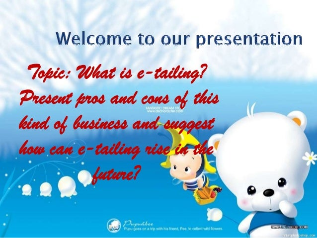 Topic: What is e-tailing?Present pros and cons of thiskind of business and suggesthow can e-tailing rise in the           ...
