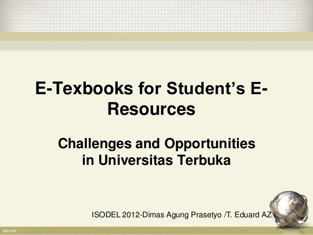 E-Texbooks for Student's E-       Resources  Challenges and Opportunities     in Universitas Terbuka      ISODEL 2012-Dima...