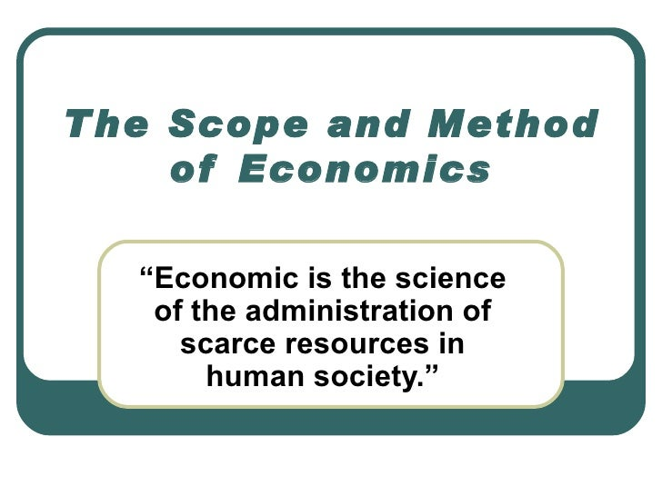 """The Scope and Method of Economics """" Economic is the science of the administration of scarce resources in human society."""""""