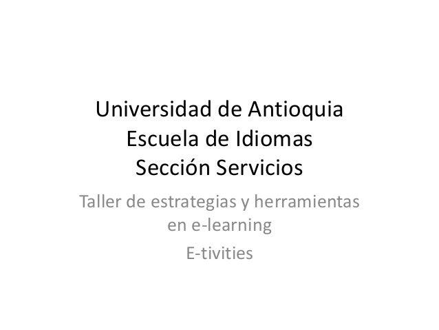 Universidad de Antioquia Escuela de Idiomas Sección Servicios Taller de estrategias y herramientas en e-learning E-tivities
