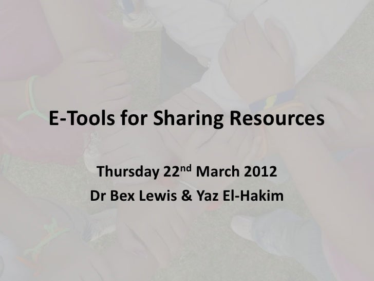 E-Tools for Sharing Resources     Thursday 22nd March 2012    Dr Bex Lewis & Yaz El-Hakim