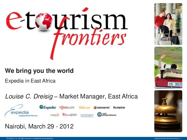 We bring you the worldExpedia in East AfricaLouise C. Dreisig – Market Manager, East AfricaNairobi, March 29 - 2012© Exped...