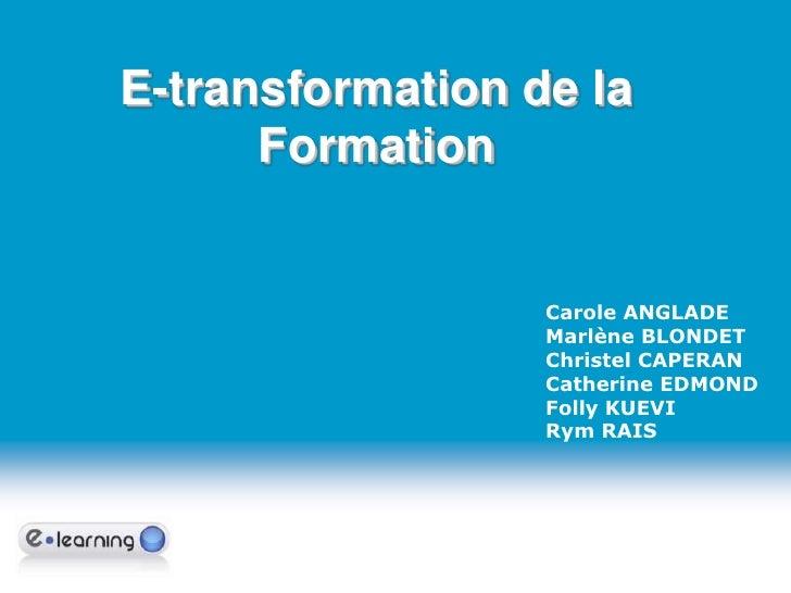 E-transformation de la Formation<br />Carole ANGLADE<br />Marlène BLONDET<br />Christel CAPERAN<br />Catherine EDMOND<br /...