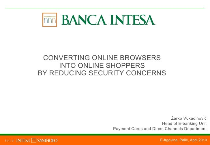 E-trgovina, Palić, April 2010 CONVERTING ONLINE BROWSERS INTO ONLINE SHOPPERS BY REDUCING SECURITY CONCERNS Žarko Vukadino...
