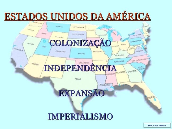 ESTADOS UNIDOS DA AMÉRICA   COLONIZAÇÃO   INDEPENDÊNCIA   EXPANSÃO   IMPERIALISMO Prof. Caco Cardozo