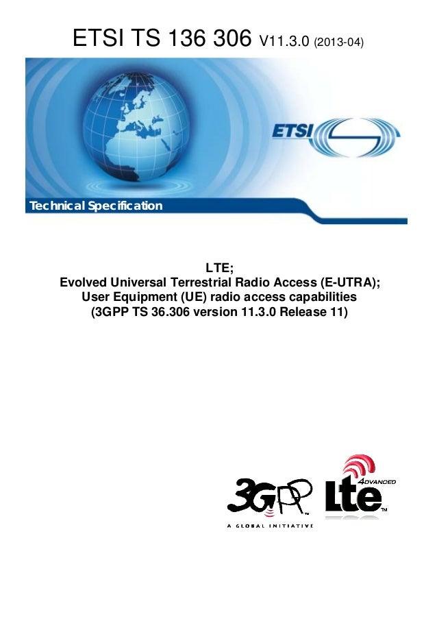 ETSI TS 136 306 V11.3.0 (2013-04) LTE; Evolved Universal Terrestrial Radio Access (E-UTRA); User Equipment (UE) radio acce...