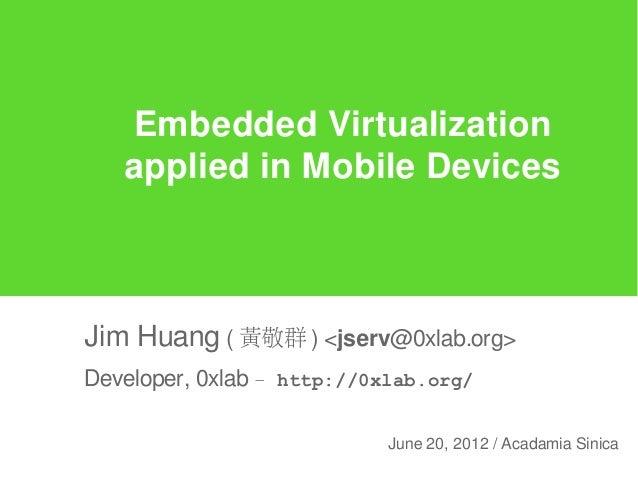 Embedded Virtualization   applied in Mobile DevicesJim Huang ( 黃敬群 ) <jserv@0xlab.org>Developer, 0xlab – http://0xlab.org/...