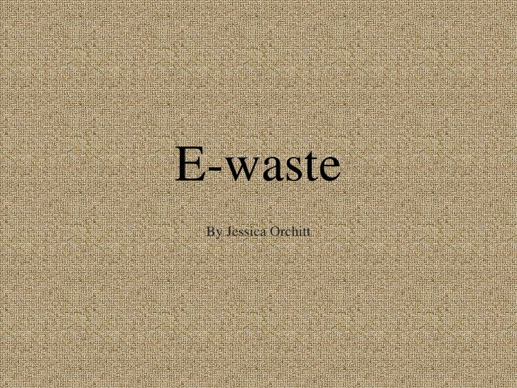 E-waste<br />By Jessica Orchitt<br />