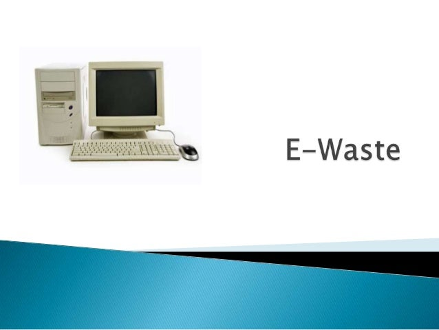  E-Waste stands for electronic waste ◦ Discarded electronic devices  Cellphones, computers, electronics