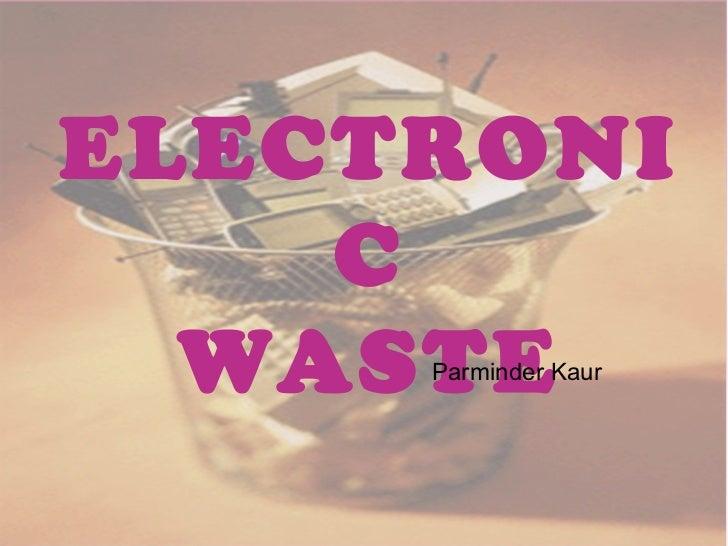 ELECTRONI    C  WASTE     Parminder Kaur